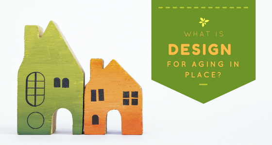 What Is Design For AGING IN PLACE? And Why You Should Care!